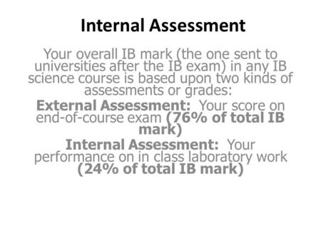 Internal Assessment Your overall IB mark (the one sent to universities after the IB exam) in any IB science course is based upon two kinds of assessments.
