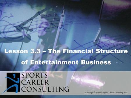 Copyright © 2014 by Sports Career Consulting, LLC Lesson 3.3 – The Financial Structure of Entertainment Business.