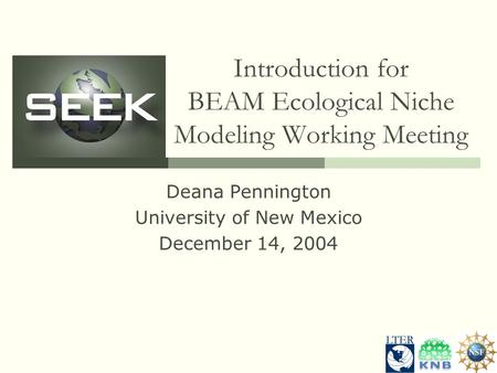 Introduction for BEAM Ecological Niche Modeling Working Meeting Deana Pennington University of New Mexico December 14, 2004.