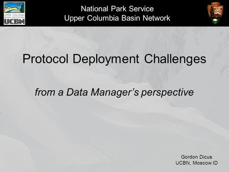 National Park Service Upper Columbia Basin Network Protocol Deployment Challenges from a Data Manager's perspective Gordon Dicus UCBN, Moscow ID.
