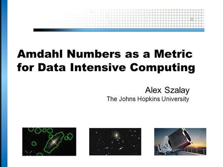 Amdahl Numbers as a Metric for Data Intensive Computing Alex Szalay The Johns Hopkins University.