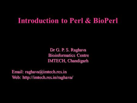 Introduction to Perl & BioPerl Dr G. P. S. Raghava Bioinformatics Centre Bioinformatics Centre IMTECH, Chandigarh   Web: