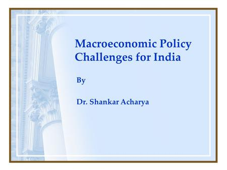 Macroeconomic Policy Challenges for India By Dr. Shankar Acharya.