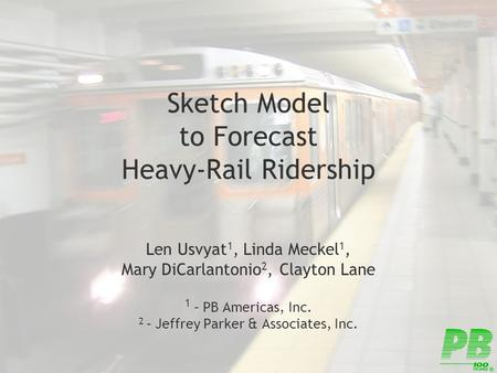 Sketch Model to Forecast Heavy-Rail Ridership Len Usvyat 1, Linda Meckel 1, Mary DiCarlantonio 2, Clayton Lane 1 – PB Americas, Inc. 2 – Jeffrey Parker.