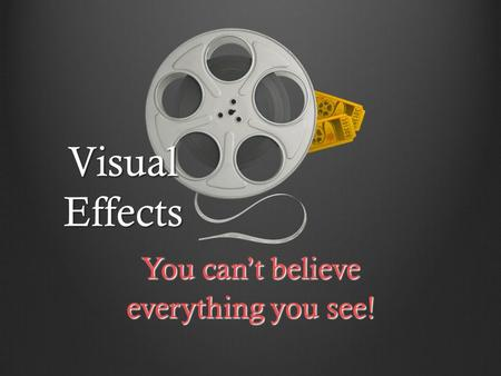 Visual Effects You can't believe everything you see!
