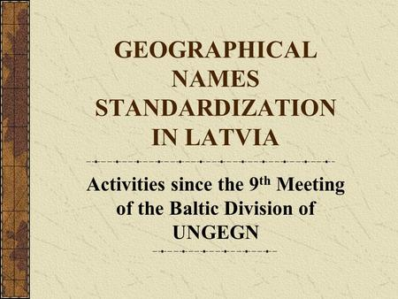GEOGRAPHICAL NAMES STANDARDIZATION IN LATVIA Activities since the 9 th Meeting of the Baltic Division of UNGEGN.