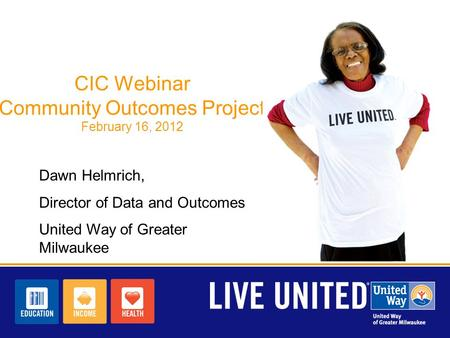 CIC Webinar Community Outcomes Project February 16, 2012 Dawn Helmrich, Director of Data and Outcomes United Way of Greater Milwaukee.