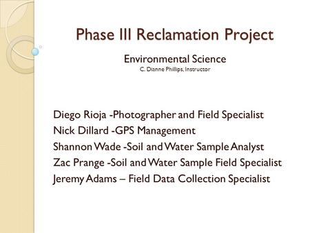 Phase III Reclamation Project Environmental Science C. Dianne Phillips, Instructor Diego Rioja -Photographer and Field Specialist Nick Dillard -GPS Management.