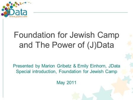 1 Foundation for Jewish Camp and The Power of (J)Data Presented by Marion Gribetz & Emily Einhorn, JData Special introduction, Foundation for Jewish Camp.