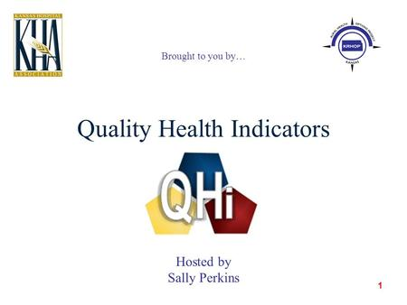 1 Quality Health Indicators Brought to you by… Hosted by Sally Perkins.
