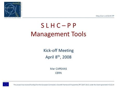 S L H C – P P Management Tools Kick-off Meeting April 8 th, 2008 Mar CAPEANS CERN This project has received funding from the European.