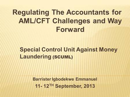 Barrister Igbodekwe Emmanuel 11- 12 TH September, 2013 Special Control Unit Against Money Laundering (SCUML) Regulating The Accountants for AML/CFT Challenges.