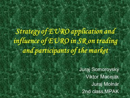 Strategy of EURO application and influence of EURO in SR on trading and participants of the market Juraj Somorovský Viktor Maceják Juraj Molnár 2nd class,MPAK.