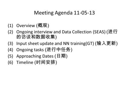 Meeting Agenda 11-05-13 (1)Overview ( 概观 ) (2)Ongoing interview and Data Collection (SEAS) ( 进行 的访谈和数据收集 ) (3)Input sheet update and NN training(GT) (