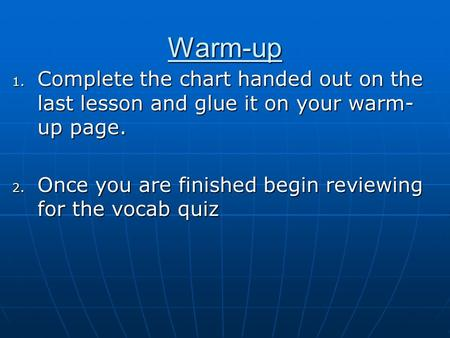 Warm-up 1. Complete the chart handed out on the last lesson and glue it on your warm- up page. 2. Once you are finished begin reviewing for the vocab.