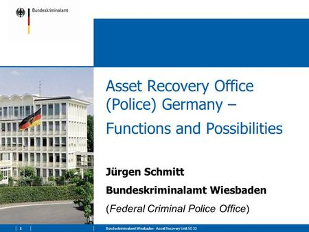 1Bundeskriminalamt Wiesbaden - Asset Recovery Unit SO 35 Asset Recovery Office (Police) Germany – Functions and Possibilities Jürgen Schmitt Bundeskriminalamt.