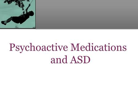 Psychoactive Medications and ASD. Considering Pharmacologic Intervention Why would we consider using psychopharmacologic agents to treat problems in a.
