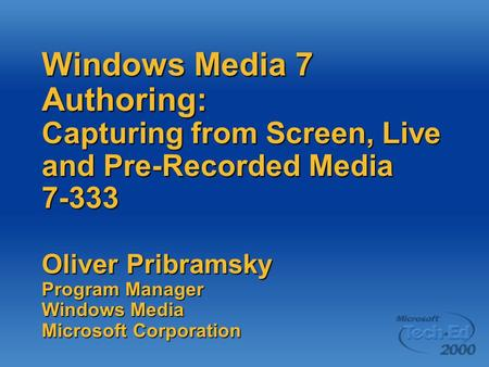 Windows Media 7 Authoring: Capturing from Screen, Live and Pre-Recorded Media 7-333 Oliver Pribramsky Program Manager Windows Media Microsoft Corporation.