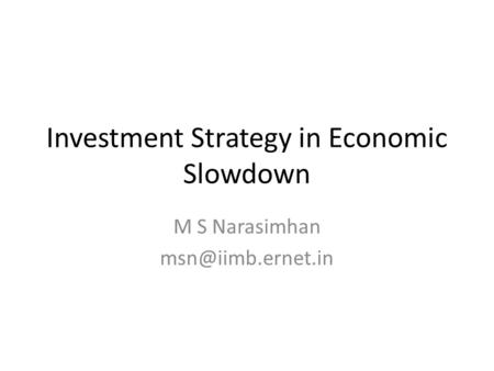 Investment Strategy in Economic Slowdown M S Narasimhan