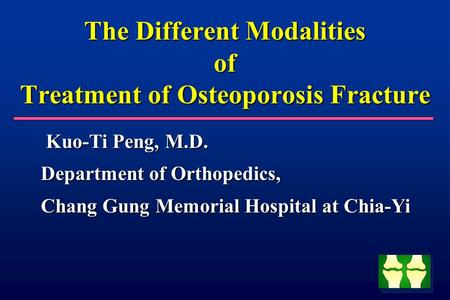 The Different Modalities of Treatment of Osteoporosis Fracture Kuo-Ti Peng, M.D. Kuo-Ti Peng, M.D. Department of Orthopedics, Chang Gung Memorial Hospital.