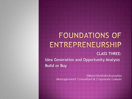 CLASS THREE: Idea Generation and Opportunity Analysis Build or Buy Elikem Nutifafa Kuenyhia Management Consultant & Corporate Lawyer.