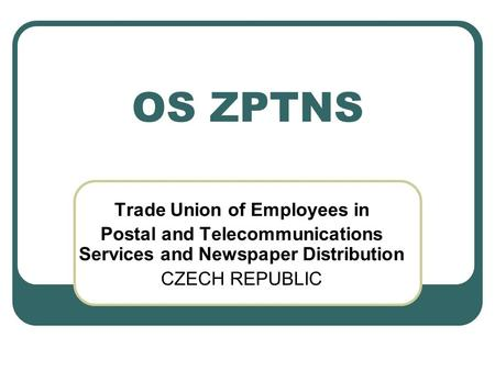 OS ZPTNS Trade Union of Employees in Postal and Telecommunications Services and Newspaper Distribution CZECH REPUBLIC.
