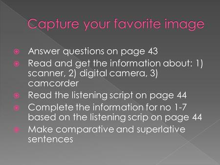  Answer questions on page 43  Read and get the information about: 1) scanner, 2) digital camera, 3) camcorder  Read the listening script on page 44.