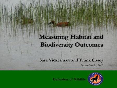 Measuring Habitat <strong>and</strong> Biodiversity Outcomes Sara Vickerman <strong>and</strong> Frank Casey September 26, 2013 Defenders <strong>of</strong> <strong>Wildlife</strong>.