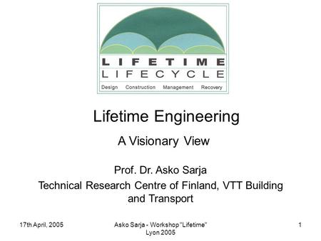 17th April, 2005Asko Sarja - Workshop Lifetime Lyon 2005 1 Prof. Dr. Asko Sarja Technical Research Centre of Finland, VTT Building and Transport Lifetime.