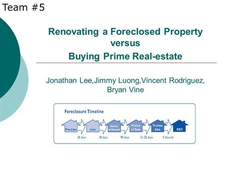 Renovating a Foreclosed Property versus Buying Prime Real-estate Jonathan Lee,Jimmy Luong,Vincent Rodriguez, Bryan Vine Team #5.