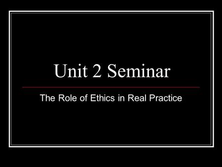 Unit 2 Seminar The Role of Ethics in Real Practice.