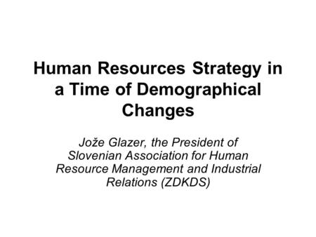 Human Resources Strategy in a Time of Demographical Changes Jože Glazer, the President of Slovenian Association for Human Resource Management and Industrial.