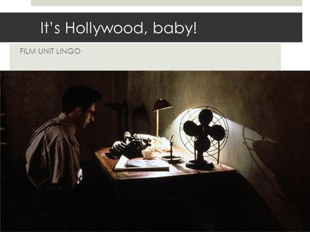 It's Hollywood, baby! FILM UNIT LINGO. START WITH THE STORY  We WILL write screenplays, but we will start by READING THEM.  They look and read a certain.