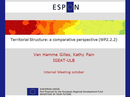 Territorial Structure: a comparative perspective (WP2.2.2) Van Hamme Gilles, Kathy Pain IGEAT-ULB Internal Meeting october.