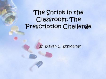 By: Steven C. Schlozman The Shrink in the Classroom: The Prescription Challenge.