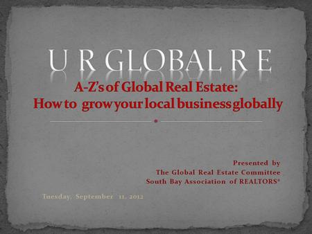 Presented by The Global Real Estate Committee South Bay Association of REALTORS® Tuesday, September 11, 2012.
