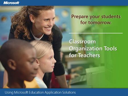 Prepare your students for tomorrow. Classroom Organization Tools for Teachers Using Microsoft Education Application Solutions.