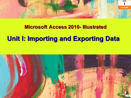 Microsoft Access 2010- Illustrated Unit I: Importing and Exporting Data.