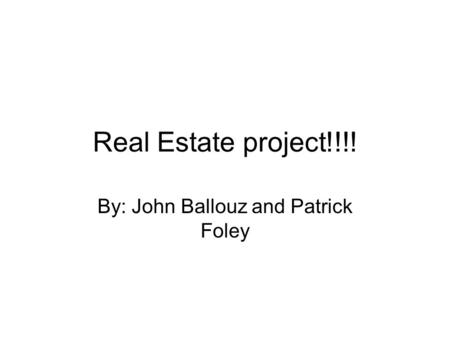 Real Estate project!!!! By: John Ballouz and Patrick Foley.