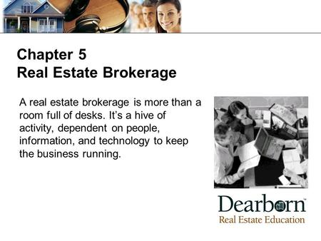 Chapter 5 Real Estate Brokerage A real estate brokerage is more than a room full of desks. It's a hive of activity, dependent on people, information, and.