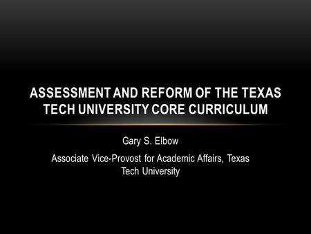 Gary S. Elbow Associate Vice-Provost for Academic Affairs, Texas Tech University ASSESSMENT AND REFORM OF THE TEXAS TECH UNIVERSITY CORE CURRICULUM.