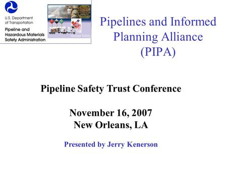 Pipelines and Informed Planning Alliance (PIPA) Pipeline Safety Trust Conference November 16, 2007 New Orleans, LA Presented by Jerry Kenerson.