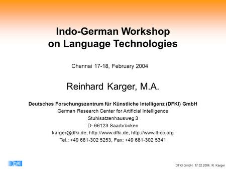 DFKI GmbH, 17.02.2004, R. Karger Indo-German Workshop on Language Technologies Reinhard Karger, M.A. Deutsches Forschungszentrum für Künstliche Intelligenz.