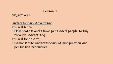 Lesson 1 Objectives: Understanding Advertising You will learn: How professionals have persuaded people to buy through advertising. You will be able to;