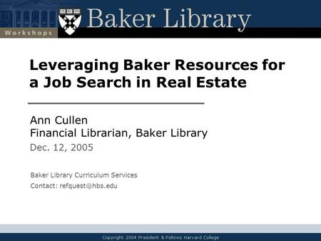Copyright 2004 President & Fellows Harvard College Leveraging Baker Resources for a Job Search in Real Estate Ann Cullen Financial Librarian, Baker Library.