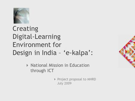  National Mission in Education through ICT Creating Digital-Learning Environment for Design in India – 'e-kalpa':  Project proposal to MHRD July 2009.
