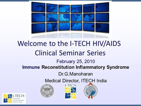 Welcome to the I-TECH HIV/AIDS Clinical Seminar Series February 25, 2010 Immune Reconstitution Inflammatory Syndrome Dr.G.Manoharan Medical Director, ITECH.