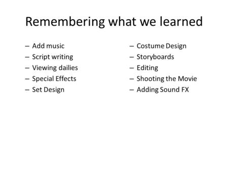 Remembering what we learned – Add music – Script writing – Viewing dailies – Special Effects – Set Design – Costume Design – Storyboards – Editing – Shooting.