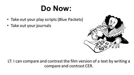Do Now: Take out your play scripts (Blue Packets) Take out your journals LT: I can compare and contrast the film version of a text by writing a compare.