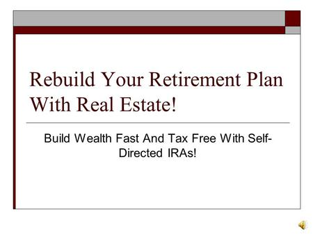 Rebuild Your Retirement Plan With Real Estate! Build Wealth Fast And Tax Free With Self- Directed IRAs!